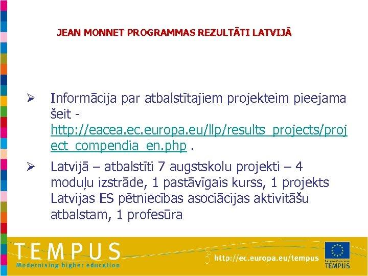 JEAN MONNET PROGRAMMAS REZULTĀTI LATVIJĀ Ø Informācija par atbalstītajiem projekteim pieejama šeit - http: