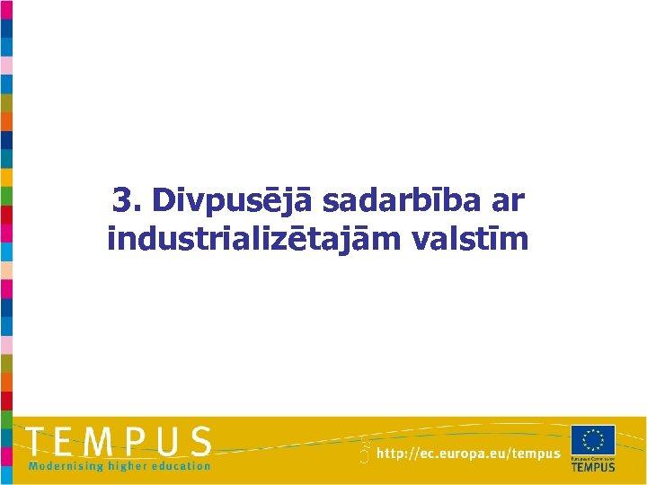 3. Divpusējā sadarbība ar industrializētajām valstīm