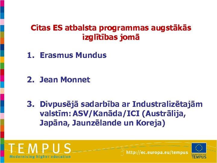 Citas ES atbalsta programmas augstākās izglītības jomā 1. Erasmus Mundus 2. Jean Monnet 3.
