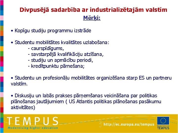 Divpusējā sadarbība ar industrializētajām valstīm Mērķi: • Kopīgu studiju programmu izstrāde • Studentu mobilitātes