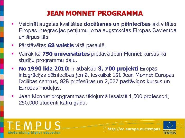 JEAN MONNET PROGRAMMA § Veicināt augstas kvalitātes docēšanas un pētniecības aktivitātes Eiropas integrācijas pētījumu
