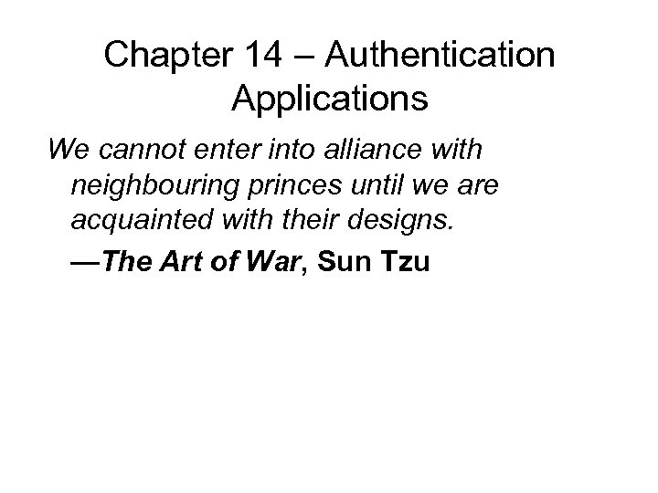 Chapter 14 – Authentication Applications We cannot enter into alliance with neighbouring princes until