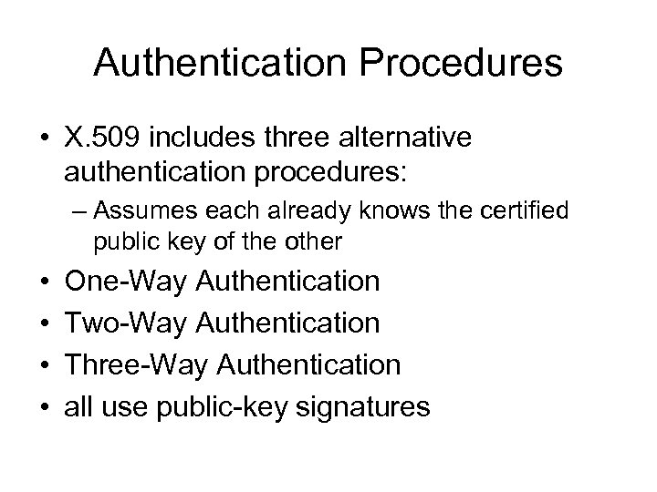 Authentication Procedures • X. 509 includes three alternative authentication procedures: – Assumes each already