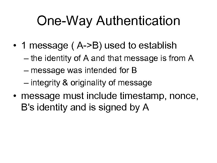 One-Way Authentication • 1 message ( A->B) used to establish – the identity of
