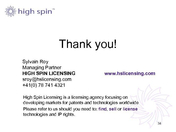 Thank you! Sylvain Roy Managing Partner HIGH SPIN LICENSING sroy@hslicensing. com +41(0) 78 741