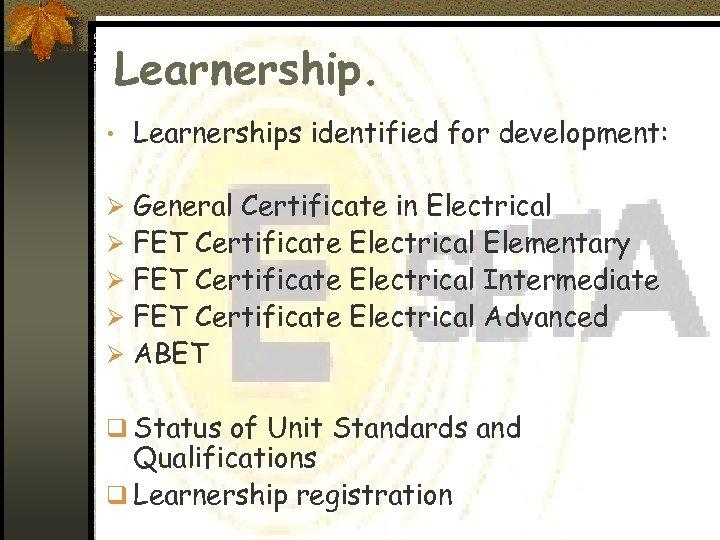 Learnership. • Learnerships identified for development: Ø General Certificate in Electrical Ø FET Certificate