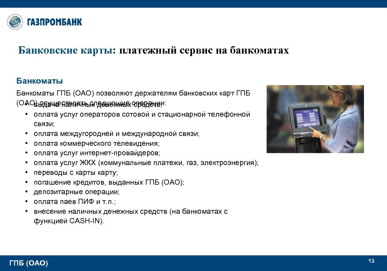 Банковские карты: платежный сервис на банкоматах Банкоматы ГПБ (ОАО) позволяют держателям банковских карт ГПБ