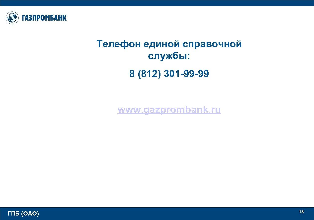Телефон единой справочной службы: 8 (812) 301 -99 -99 www. gazprombank. ru ГПБ (ОАО)
