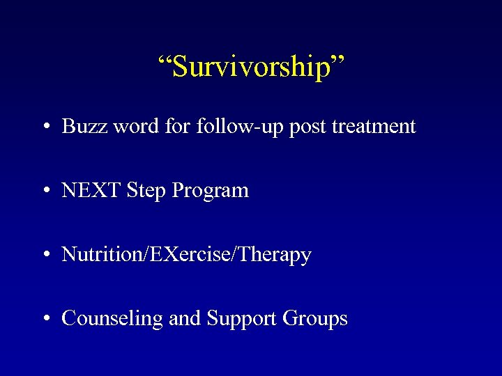 """""""Survivorship"""" • Buzz word for follow-up post treatment • NEXT Step Program • Nutrition/EXercise/Therapy"""