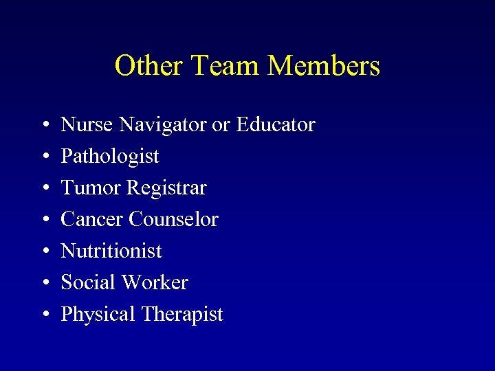 Other Team Members • • Nurse Navigator or Educator Pathologist Tumor Registrar Cancer Counselor