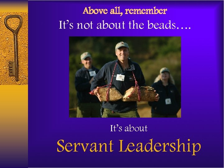 Above all, remember It's not about the beads…. It's about Servant Leadership