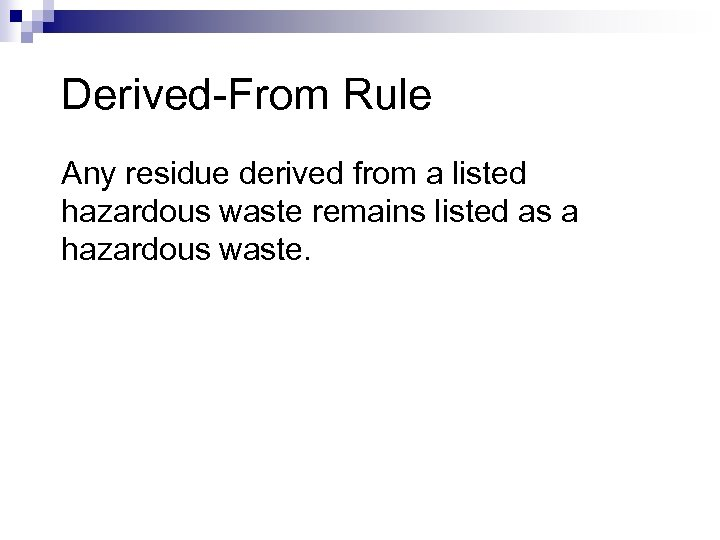 Derived-From Rule Any residue derived from a listed hazardous waste remains listed as a