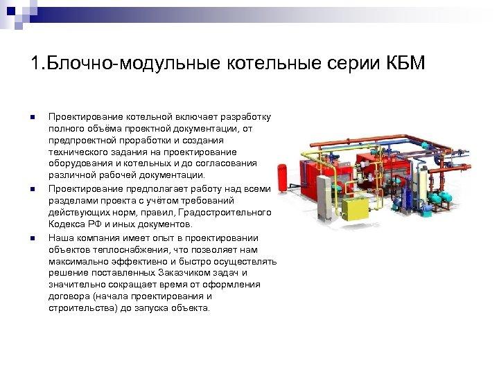 1. Блочно-модульные котельные серии КБМ n n n Проектирование котельной включает разработку полного объёма