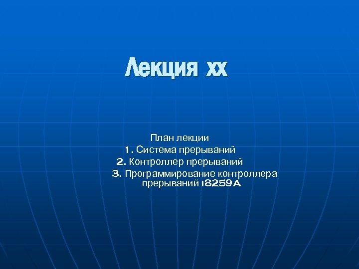 Лекция хх План лекции 1. Система прерываний 2. Контроллер прерываний 3. Программирование контроллера прерываний