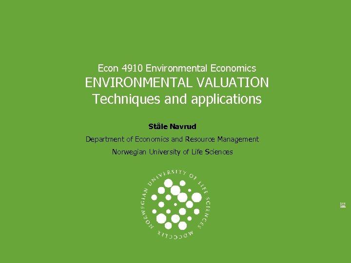 Econ 4910 Environmental Economics ENVIRONMENTAL VALUATION Techniques and applications Ståle Navrud Department of Economics