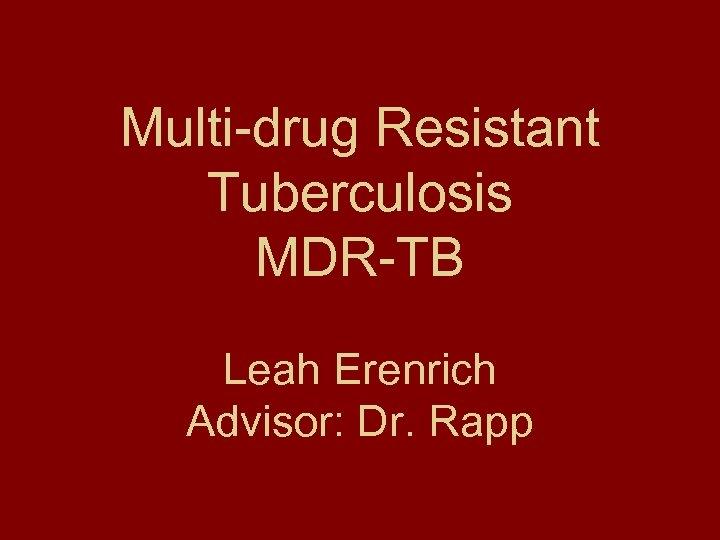 Multi-drug Resistant Tuberculosis MDR-TB Leah Erenrich Advisor: Dr. Rapp