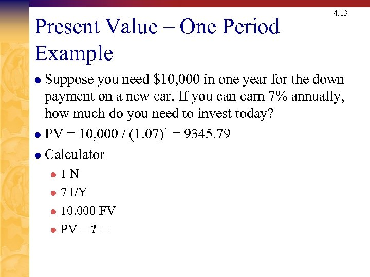 Present Value – One Period Example 4. 13 Suppose you need $10, 000 in