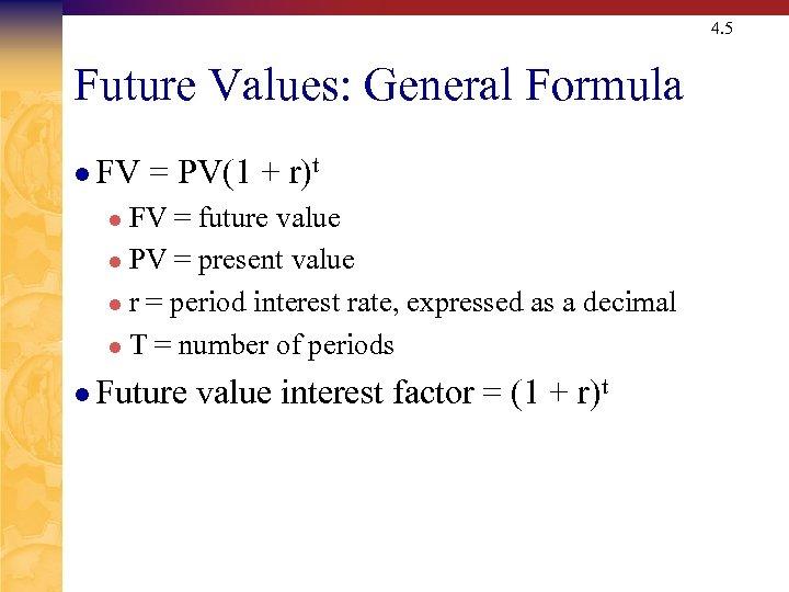 4. 5 Future Values: General Formula l FV = PV(1 + r)t FV =