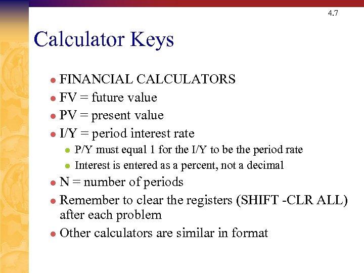 4. 7 Calculator Keys FINANCIAL CALCULATORS l FV = future value l PV =