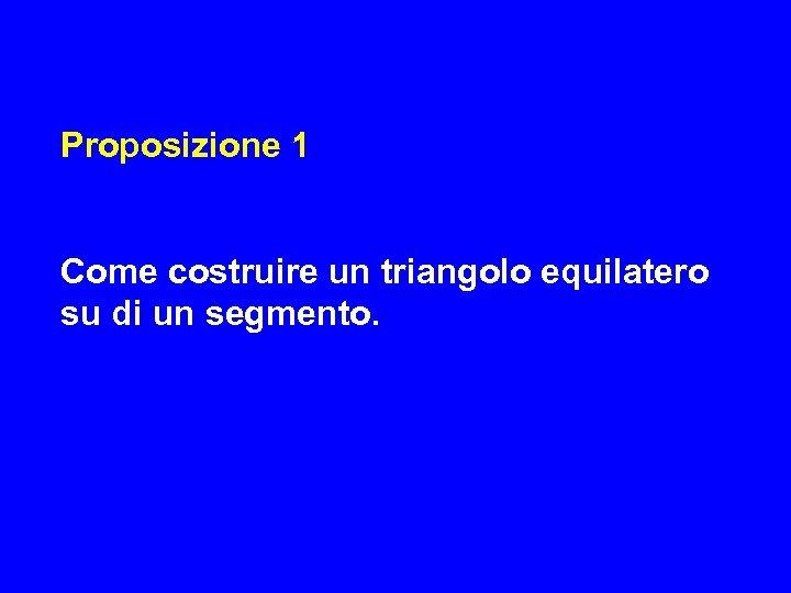 Proposizione 1 Come costruire un triangolo equilatero su di un segmento.
