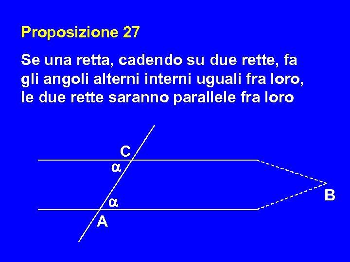 Proposizione 27 Se una retta, cadendo su due rette, fa gli angoli alterni interni