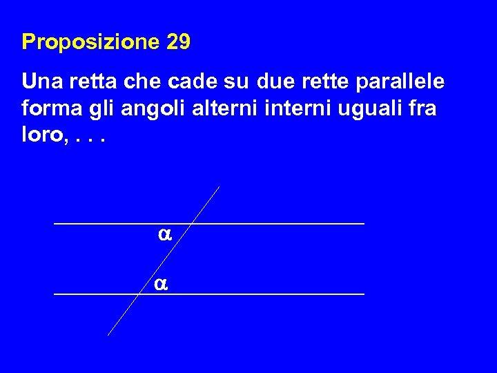 Proposizione 29 Una retta che cade su due rette parallele forma gli angoli alterni