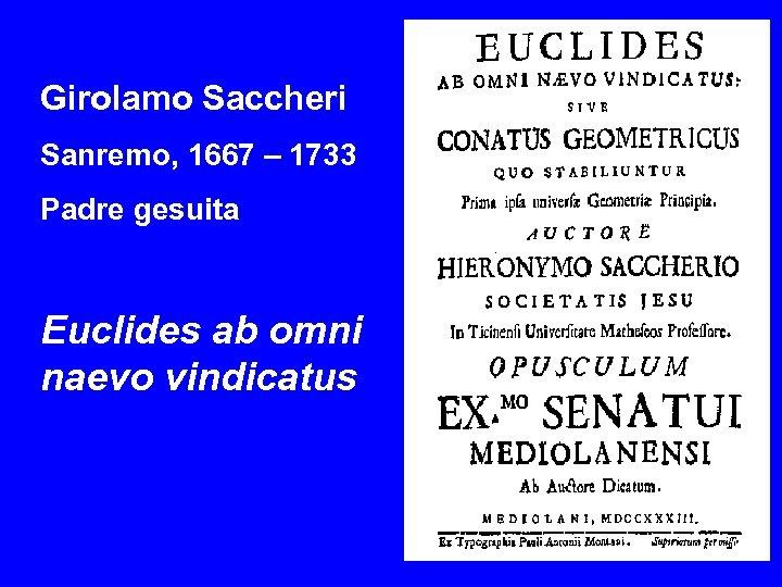 Girolamo Saccheri Sanremo, 1667 – 1733 Padre gesuita Euclides ab omni naevo vindicatus