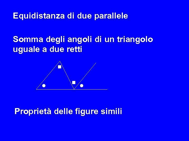 Equidistanza di due parallele Somma degli angoli di un triangolo uguale a due retti