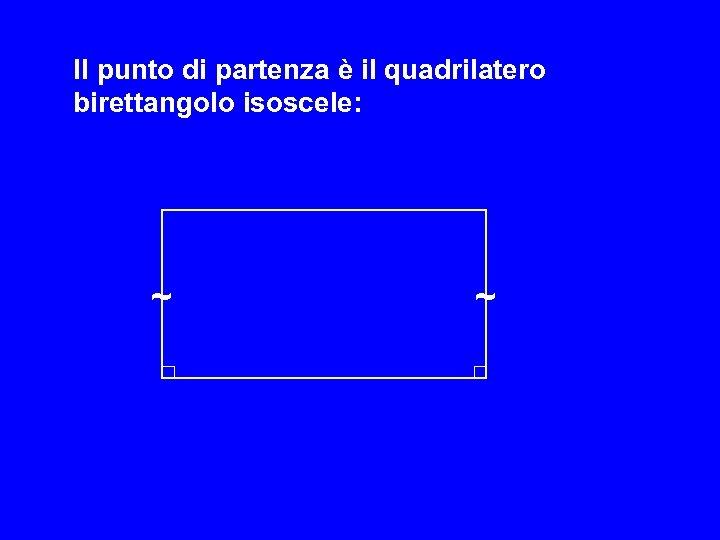 Il punto di partenza è il quadrilatero birettangolo isoscele: ~ ~