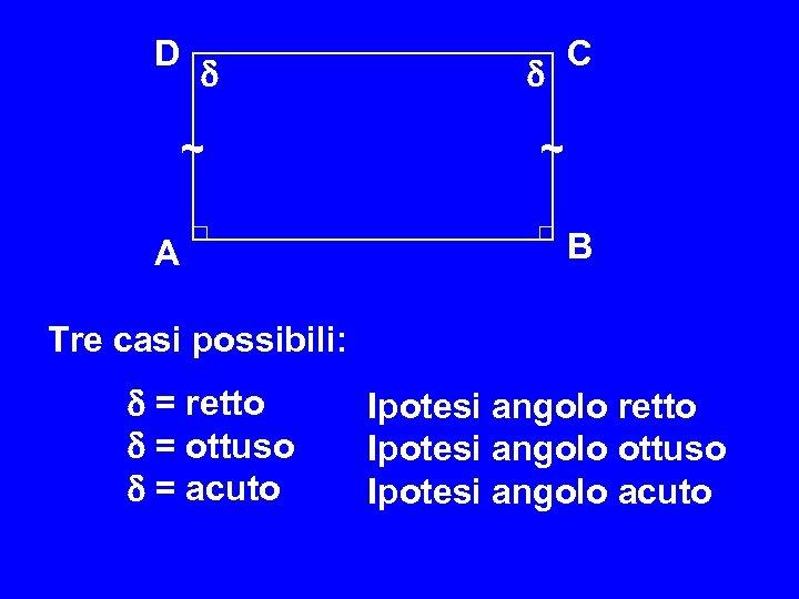 D ~ A C ~ B Tre casi possibili: = retto Ipotesi angolo retto