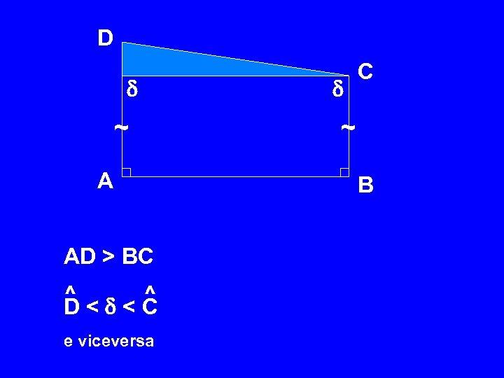 D ~ A AD > BC ^ D < < C e viceversa C