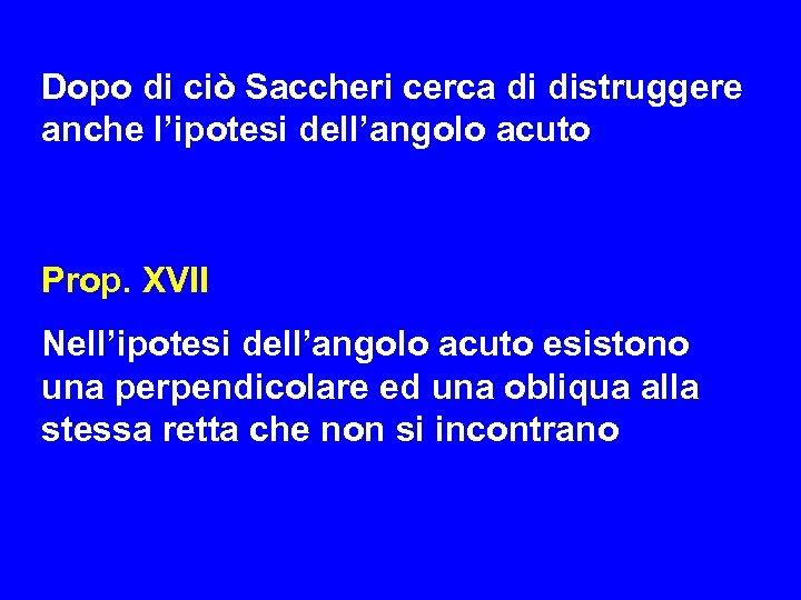 Dopo di ciò Saccheri cerca di distruggere anche l'ipotesi dell'angolo acuto Prop. XVII Nell'ipotesi