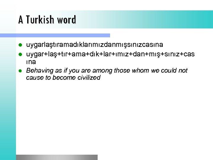 A Turkish word uygarlaştıramadıklarımızdanmışsınızcasına l uygar+laş+tır+ama+dık+lar+ımız+dan+mış+sınız+cas ına l l Behaving as if you are