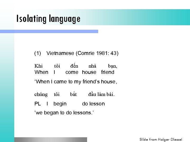 Isolating language (1) Vietnamese (Comrie 1981: 43) Khi tôi đến nhà bạn, When I