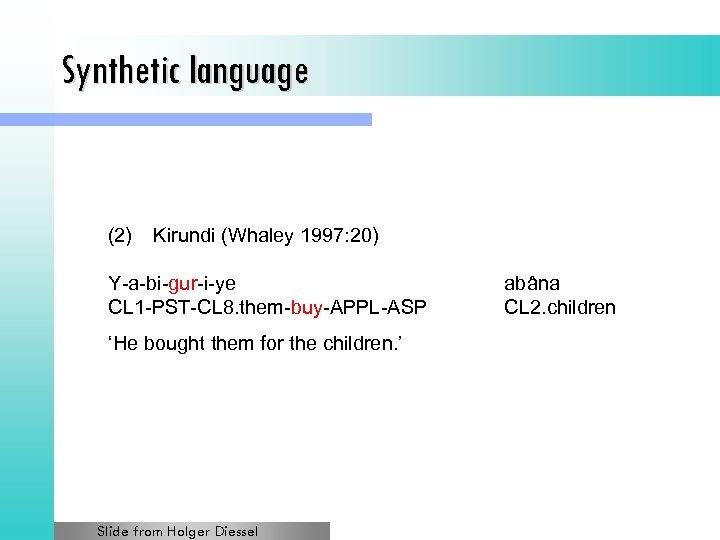 Synthetic language (2) Kirundi (Whaley 1997: 20) Y-a-bi-gur-i-ye CL 1 -PST-CL 8. them-buy-APPL-ASP 'He