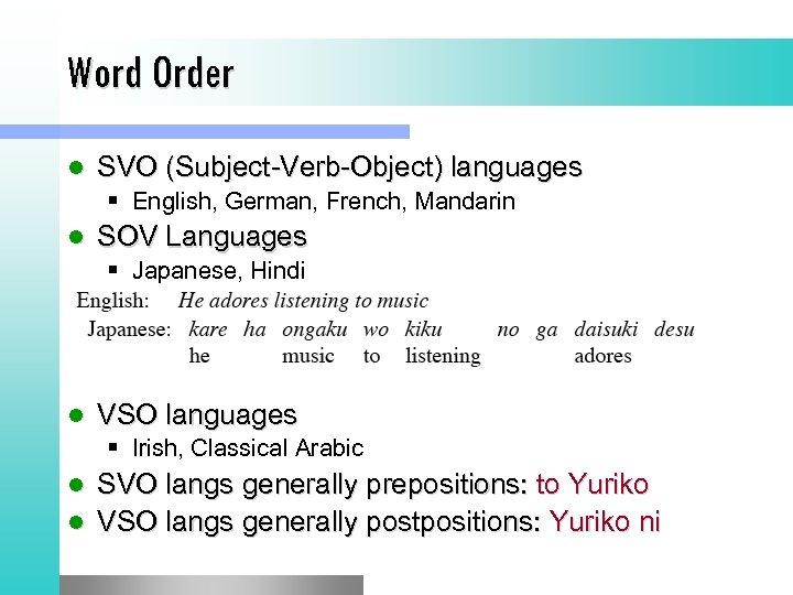 Word Order l SVO (Subject-Verb-Object) languages § English, German, French, Mandarin l SOV Languages