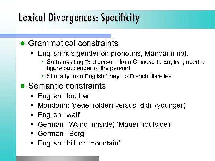 Lexical Divergences: Specificity l Grammatical constraints § English has gender on pronouns, Mandarin not.