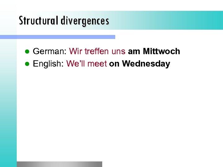 Structural divergences German: Wir treffen uns am Mittwoch l English: We'll meet on Wednesday