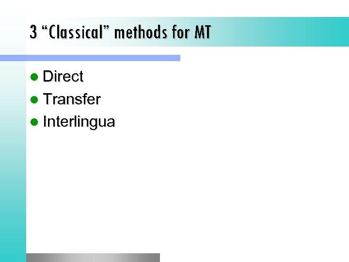 "3 ""Classical"" methods for MT l Direct l Transfer l Interlingua"