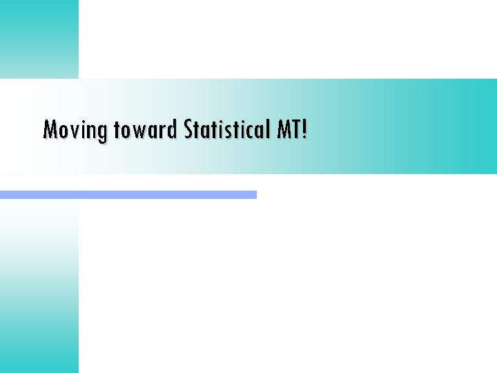 Moving toward Statistical MT!