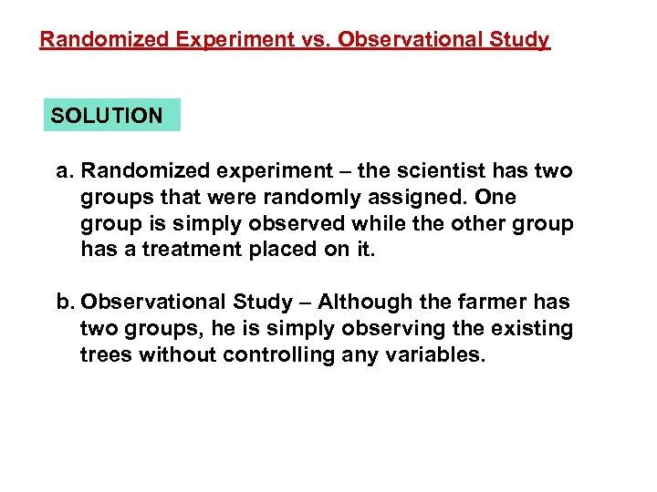 Randomized Experiment vs. Observational Study SOLUTION a. Randomized experiment – the scientist has two