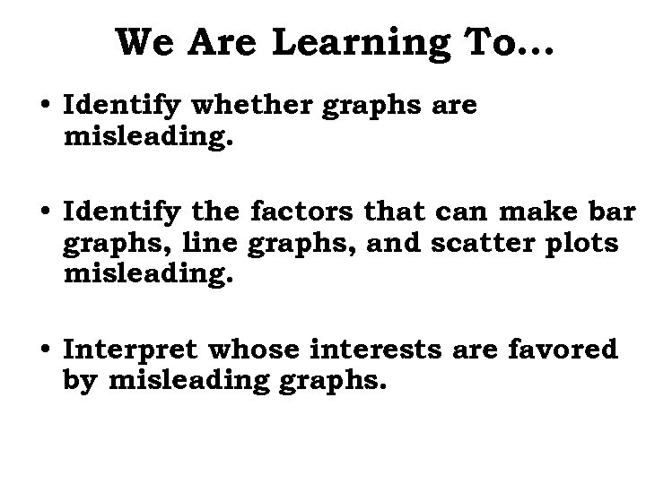 We Are Learning To… • Identify whether graphs are misleading. • Identify the factors