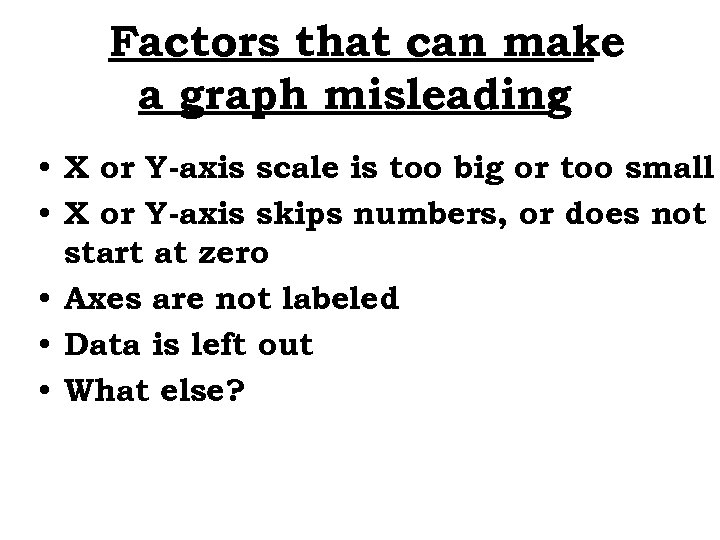 Factors that can make a graph misleading : • X or Y-axis scale is