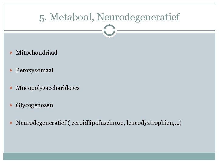 5. Metabool, Neurodegeneratief Mitochondriaal Peroxysomaal Mucopolysaccharidoses Glycogenosen Neurodegeneratief ( ceroidlipofuscinose, leucodystrophien, …)