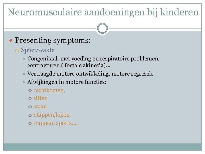Neuromusculaire aandoeningen bij kinderen Presenting symptoms: Spierzwakte Congenitaal, met voeding en respiratoire problemen, contracturen,