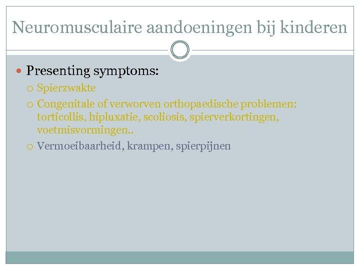 Neuromusculaire aandoeningen bij kinderen Presenting symptoms: Spierzwakte Congenitale of verworven orthopaedische problemen: torticollis, hipluxatie,