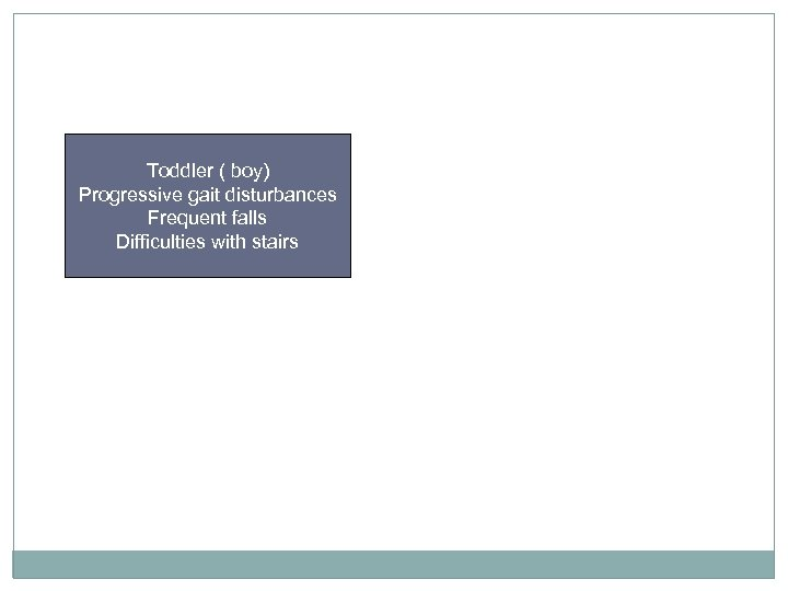 Toddler ( boy) Progressive gait disturbances Frequent falls Difficulties with stairs