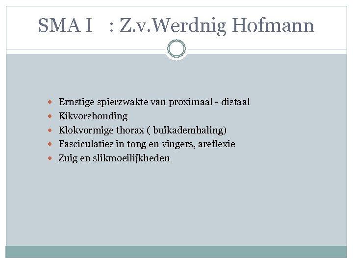 SMA I : Z. v. Werdnig Hofmann Ernstige spierzwakte van proximaal - distaal Kikvorshouding