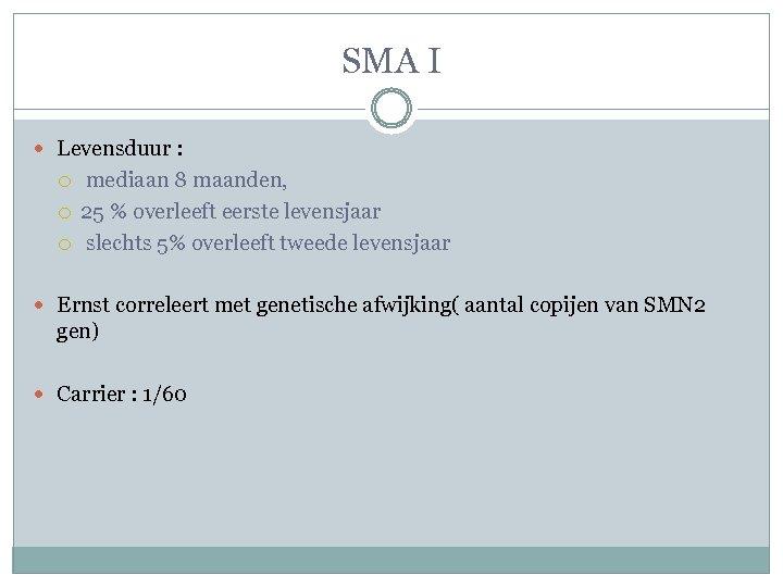 SMA I Levensduur : mediaan 8 maanden, 25 % overleeft eerste levensjaar slechts 5%