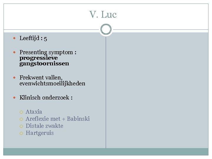 V. Luc Leeftijd : 5 Presenting symptom : progressieve gangstoornissen Frekwent vallen, evenwichtsmoeilijkheden Klinisch